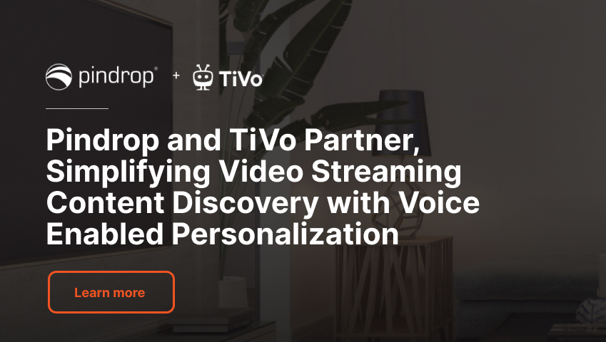 Pindrop and TiVo Partner, Simplifying Video Streaming Content Discovery with Voice Enabled Personalization - Learn more